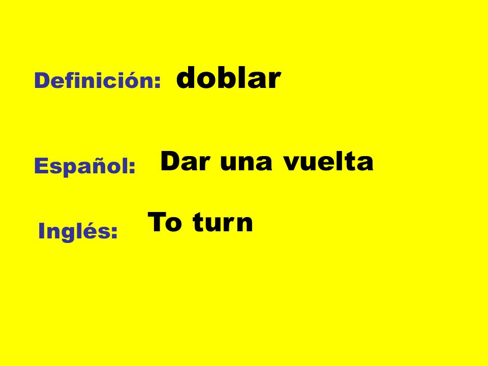 doblar Definición: Dar una vuelta Español: To turn Inglés: