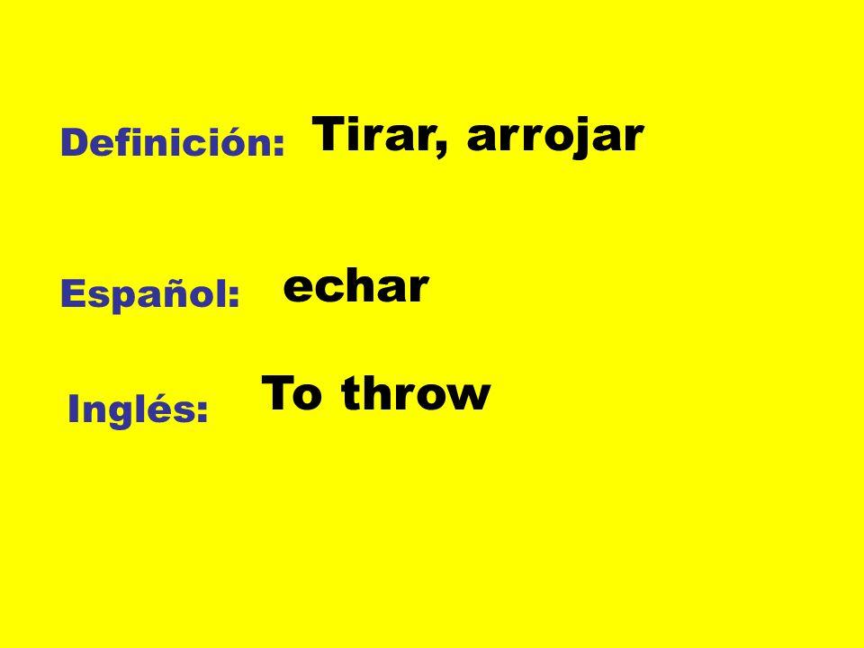 Tirar, arrojar Definición: echar Español: To throw Inglés: