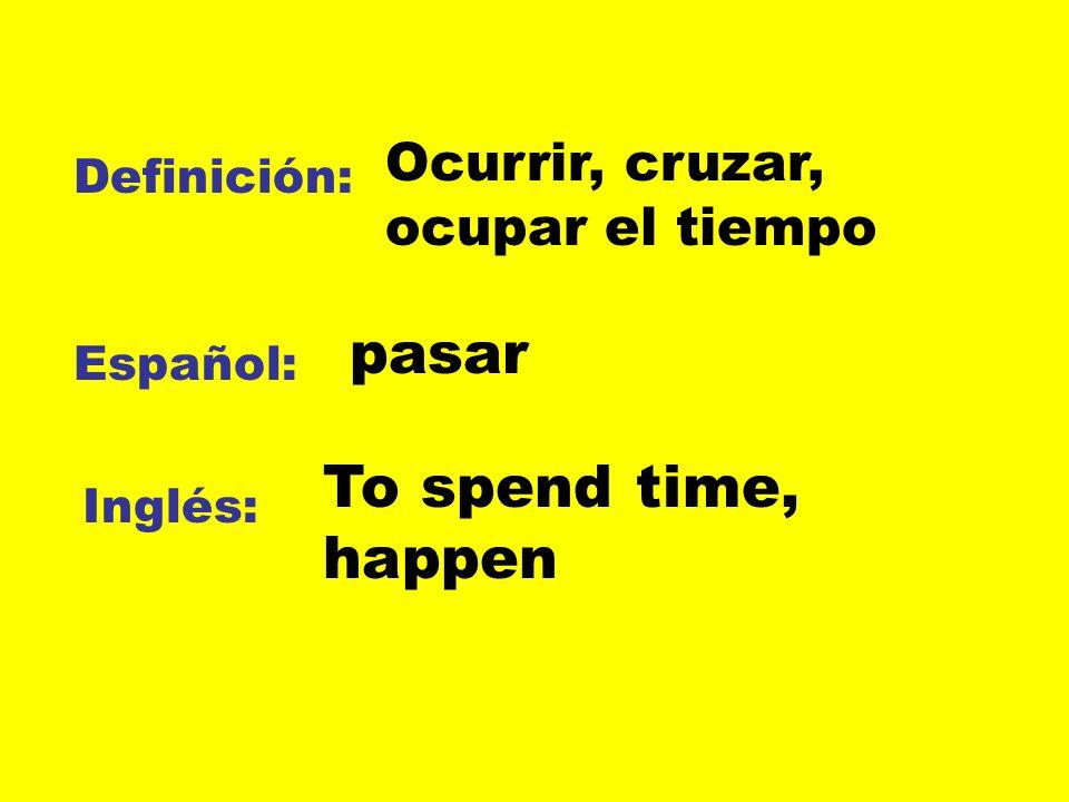 pasar To spend time, happen Ocurrir, cruzar, ocupar el tiempo