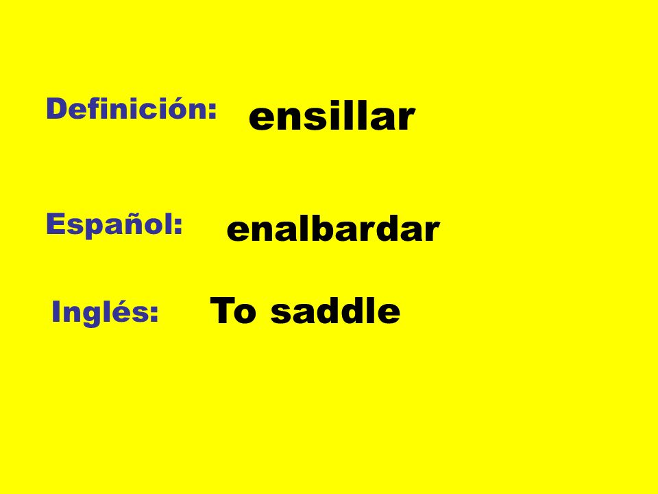 Definición: ensillar Español: enalbardar To saddle Inglés: