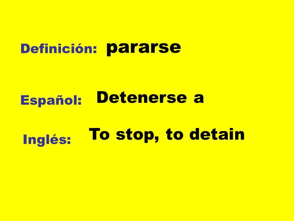 pararse Definición: Detenerse a Español: To stop, to detain Inglés:
