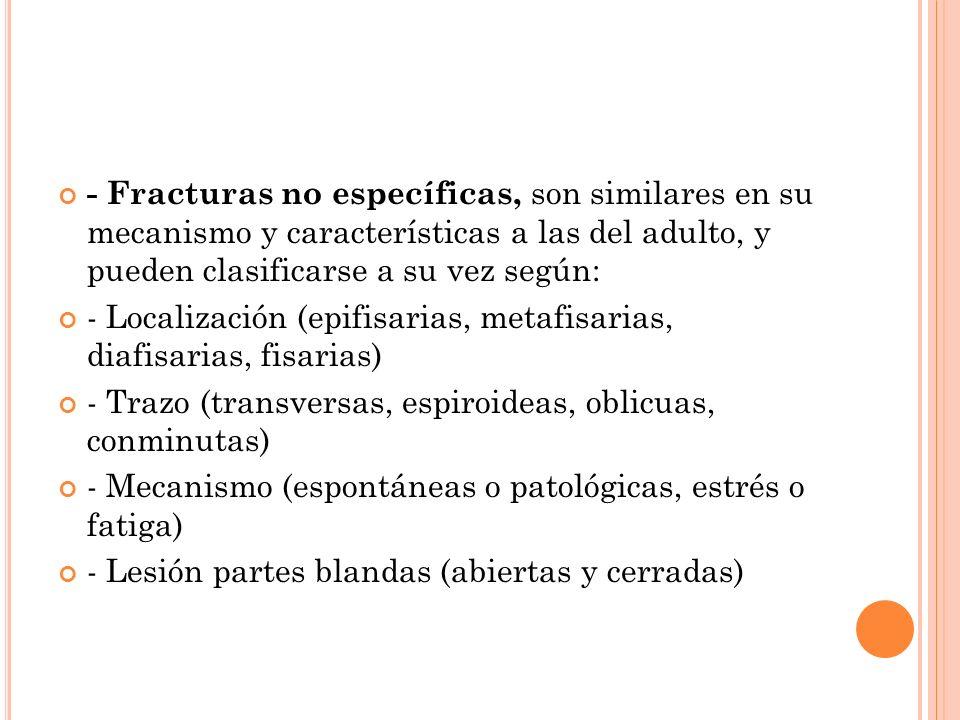 - Fracturas no específicas, son similares en su mecanismo y características a las del adulto, y pueden clasificarse a su vez según: