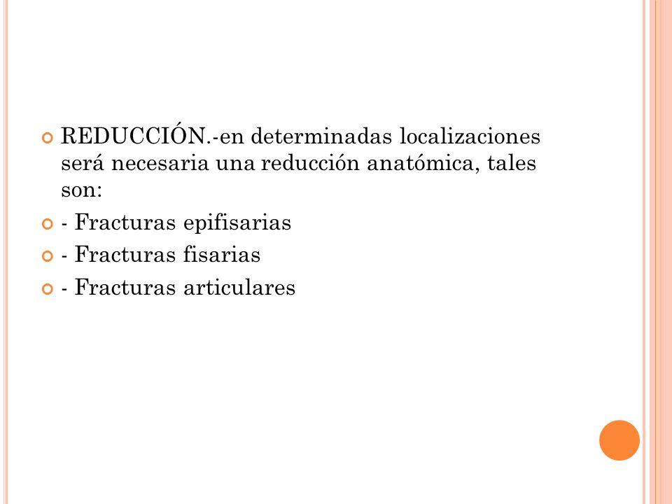 REDUCCIÓN.-en determinadas localizaciones será necesaria una reducción anatómica, tales son: