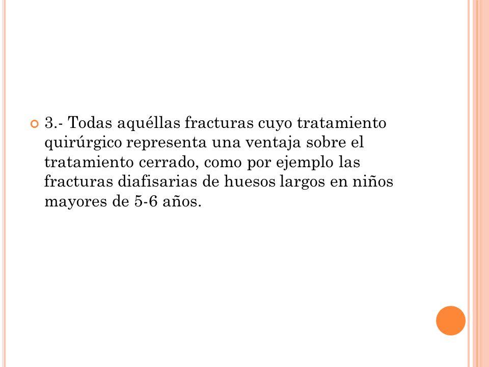 3.- Todas aquéllas fracturas cuyo tratamiento quirúrgico representa una ventaja sobre el tratamiento cerrado, como por ejemplo las fracturas diafisarias de huesos largos en niños mayores de 5-6 años.