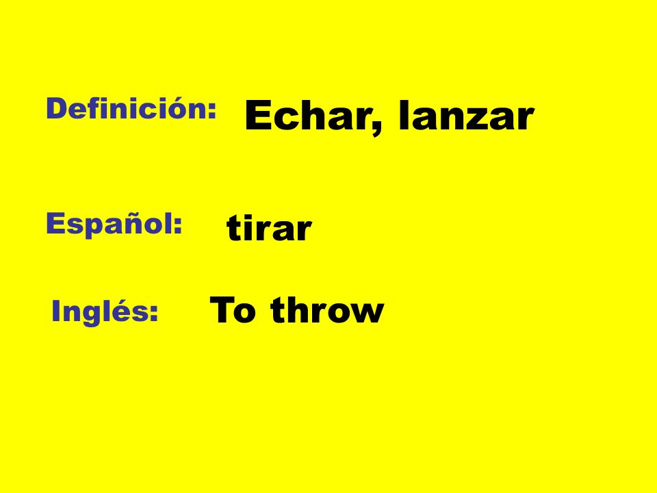 Definición: Echar, lanzar Español: tirar To throw Inglés:
