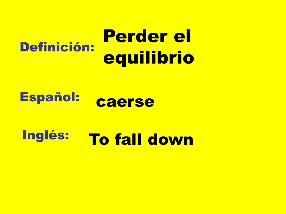 Perder el equilibrio Definición: Español: caerse Inglés: To fall down