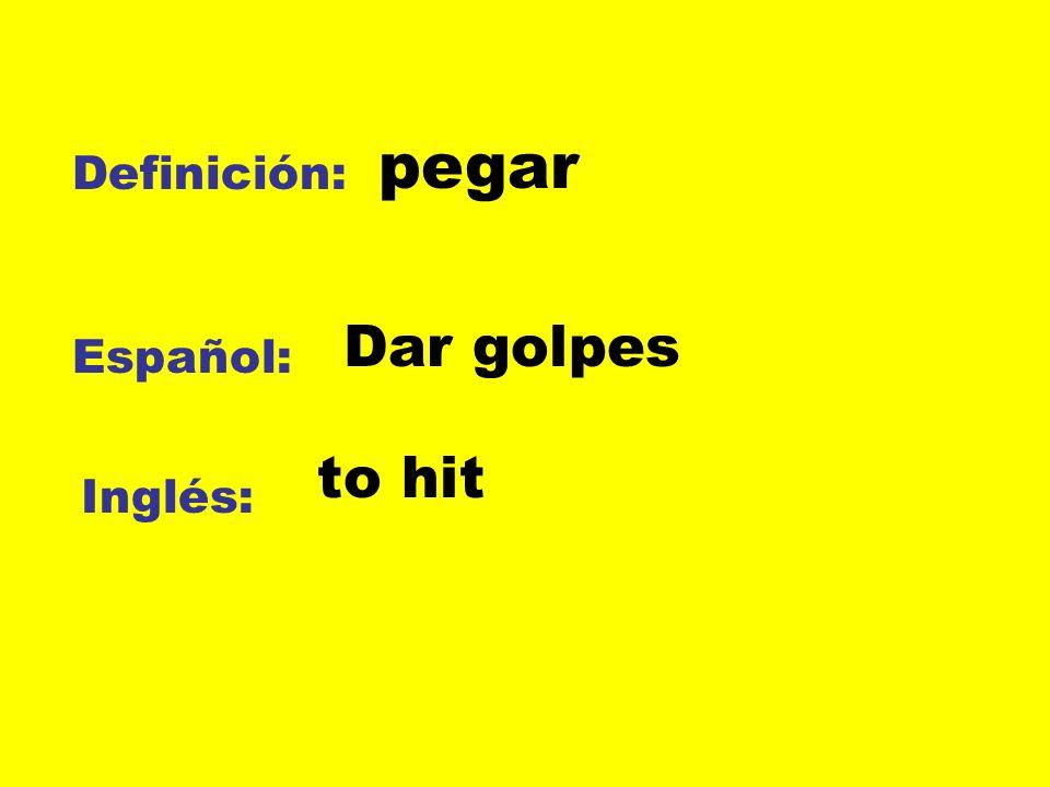 pegar Definición: Dar golpes Español: to hit Inglés: