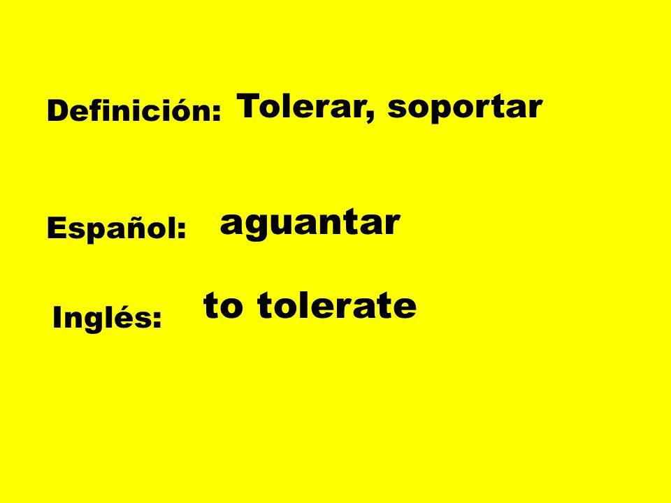Tolerar, soportar Definición: aguantar Español: to tolerate Inglés: