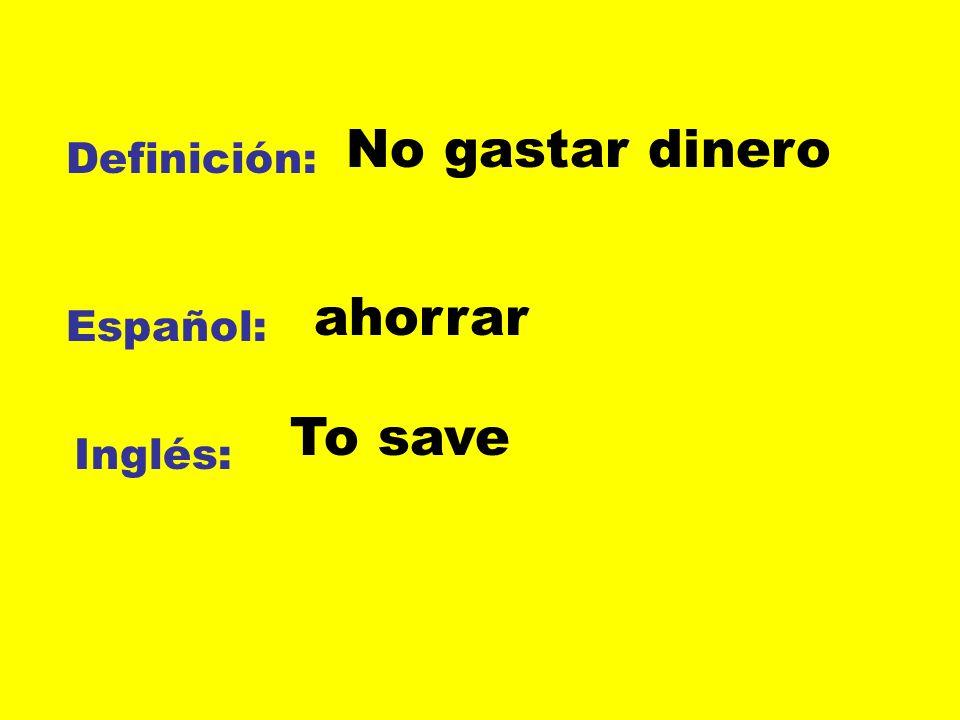 No gastar dinero Definición: ahorrar Español: To save Inglés: