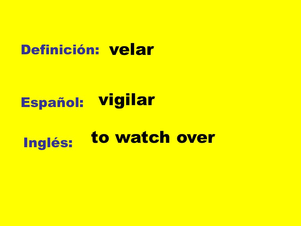 velar Definición: vigilar Español: to watch over Inglés: