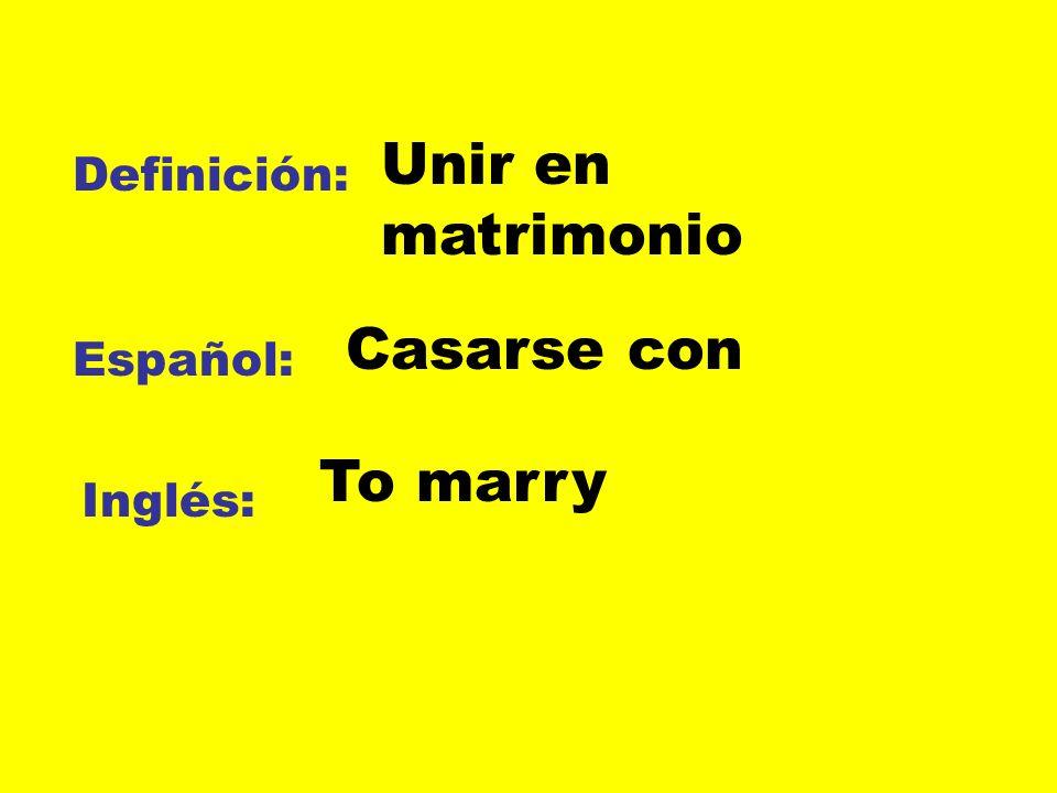 Unir en matrimonio Definición: Casarse con Español: To marry Inglés: