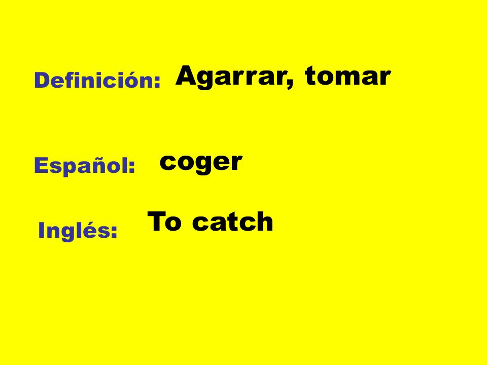 Agarrar, tomar Definición: coger Español: To catch Inglés: