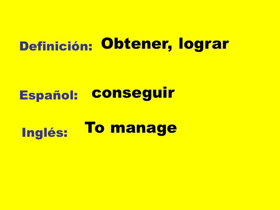 Obtener, lograr Definición: conseguir Español: To manage Inglés: