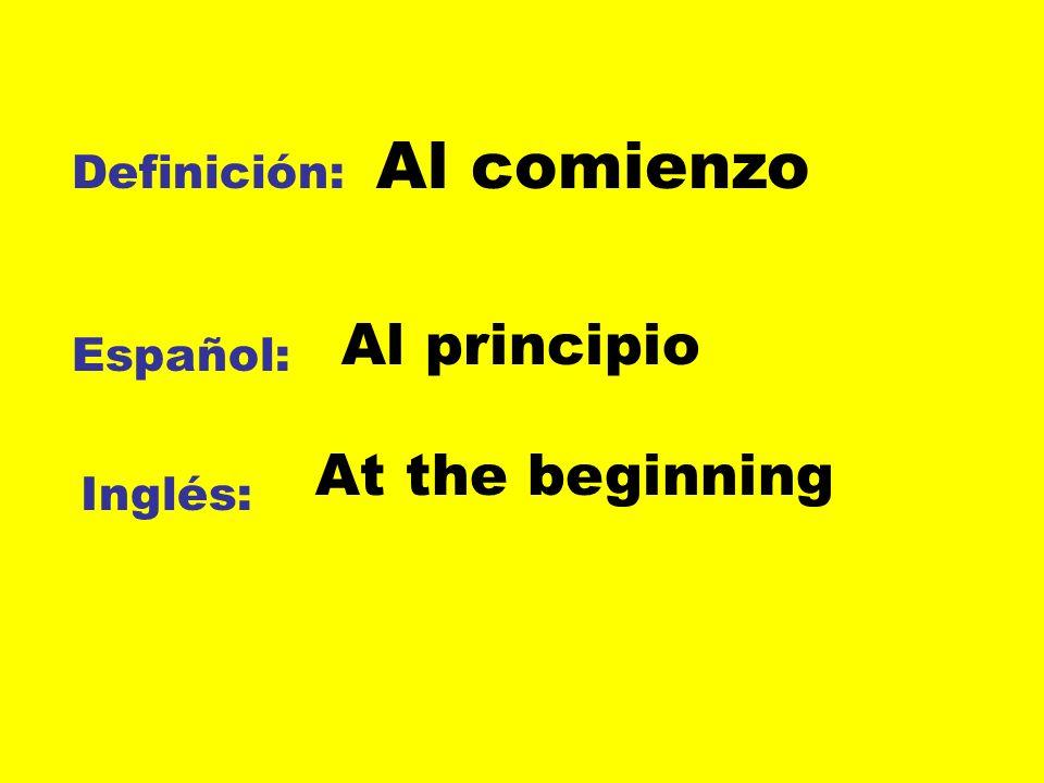 Al comienzo Definición: Al principio Español: At the beginning Inglés: