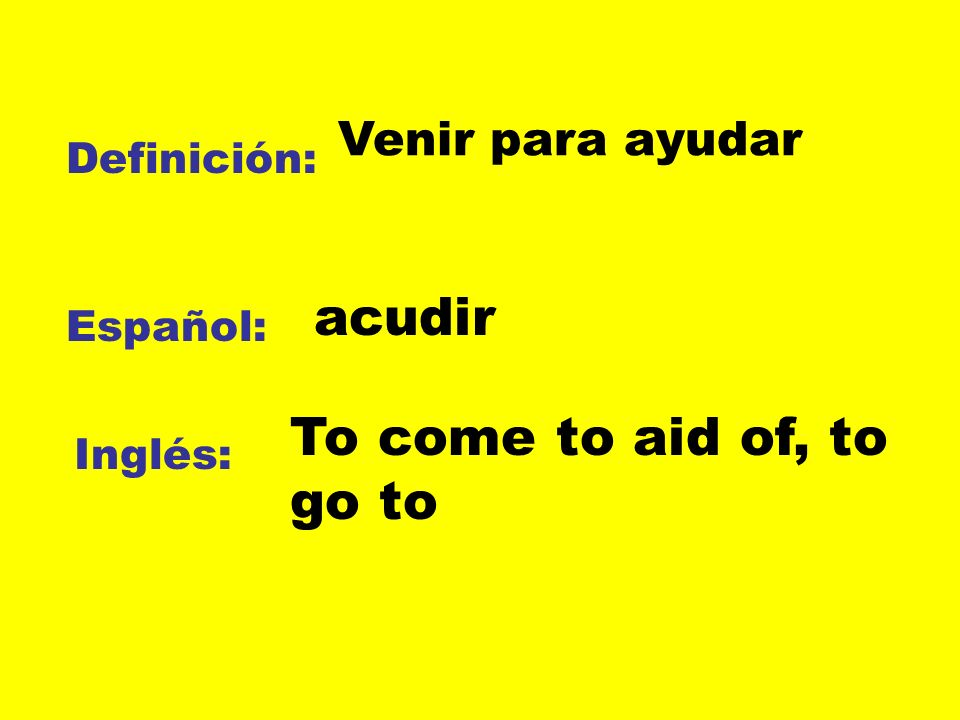 acudir To come to aid of, to go to Venir para ayudar Definición: