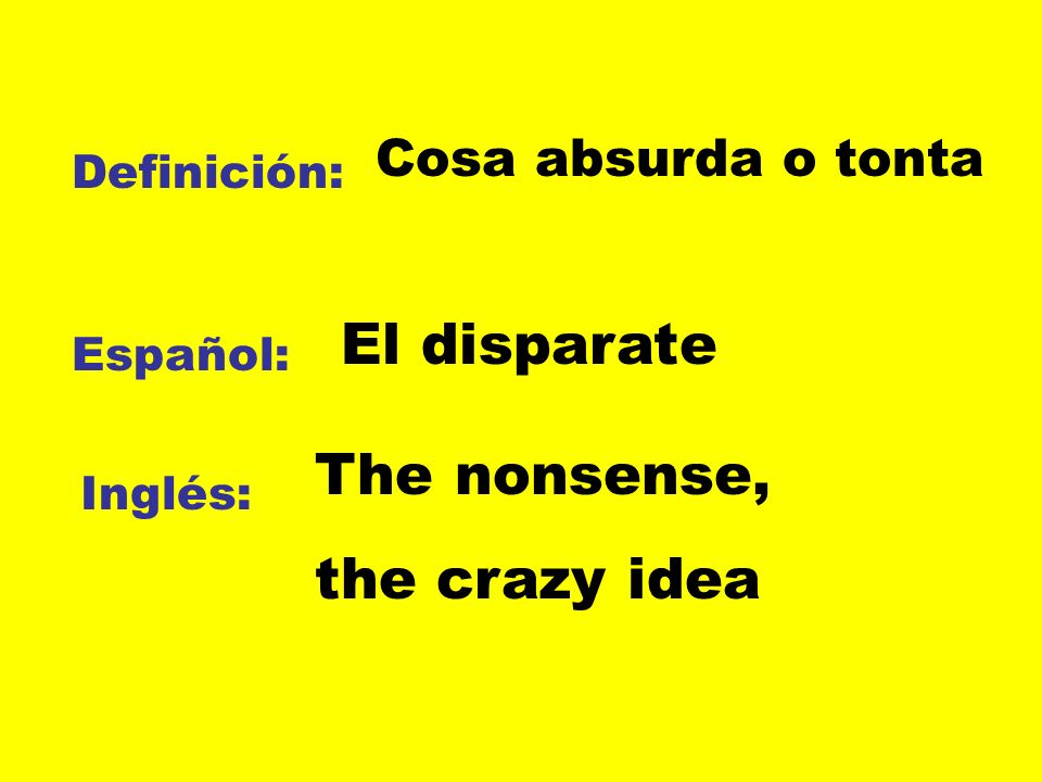 El disparate The nonsense, the crazy idea Cosa absurda o tonta