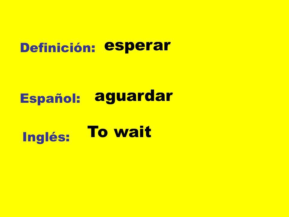 esperar Definición: aguardar Español: To wait Inglés: