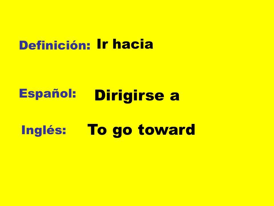 Ir hacia Definición: Español: Dirigirse a To go toward Inglés: