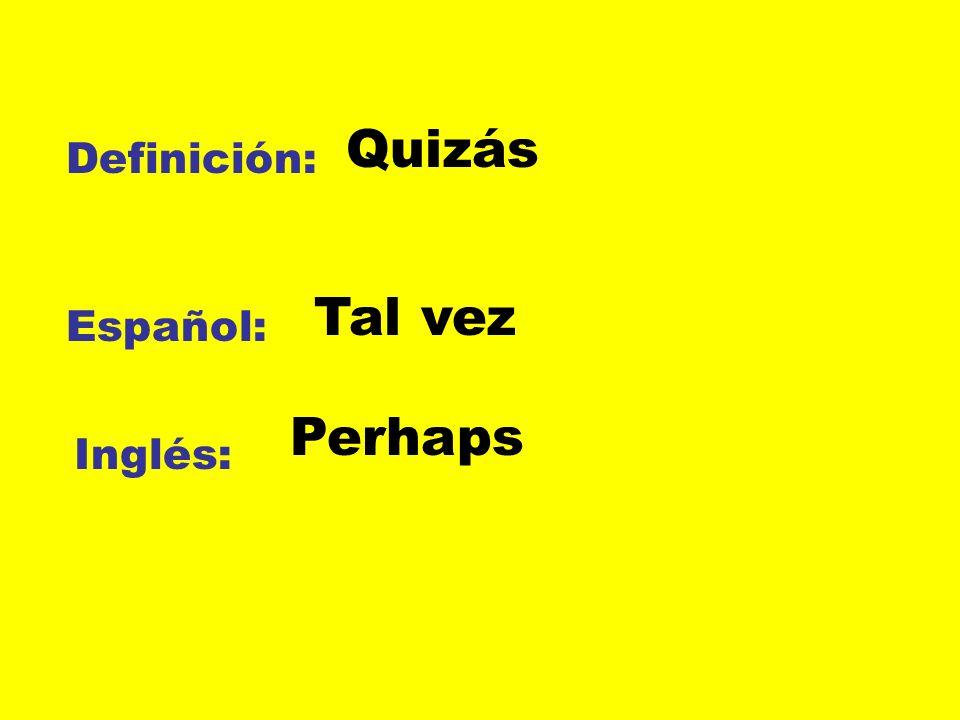 Quizás Definición: Tal vez Español: Perhaps Inglés: