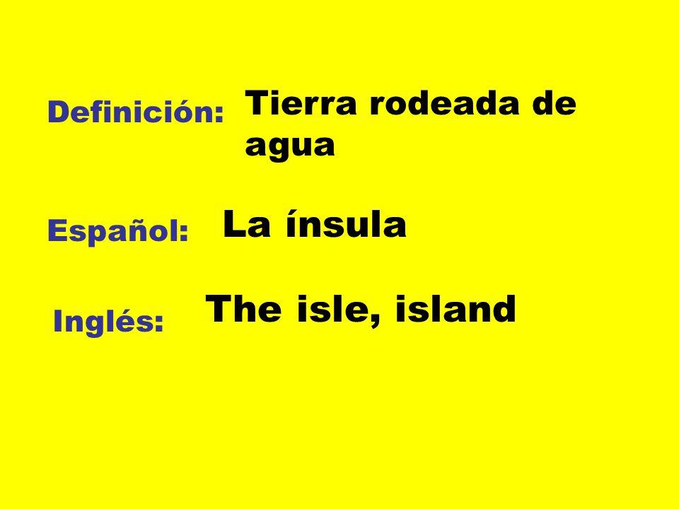 La ínsula The isle, island Tierra rodeada de agua Definición: Español: