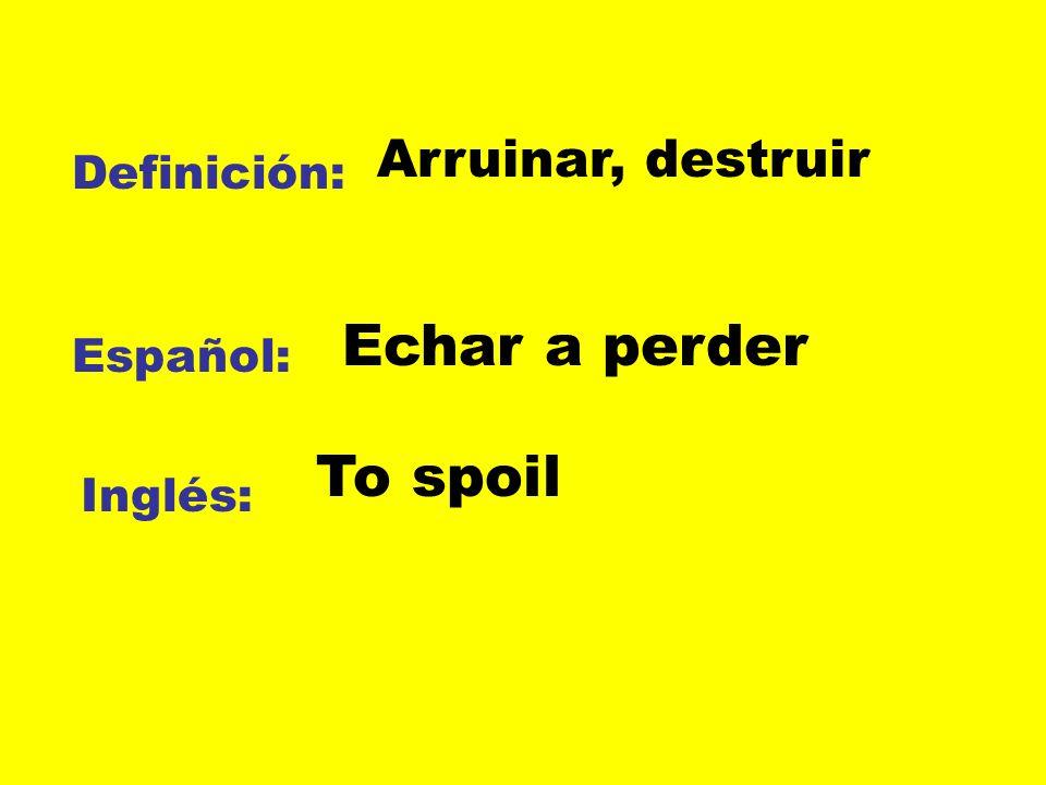 Echar a perder To spoil Arruinar, destruir Definición: Español: