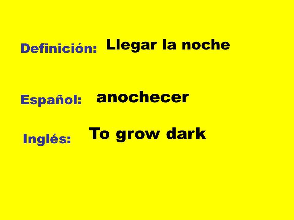 Llegar la noche Definición: anochecer Español: To grow dark Inglés: