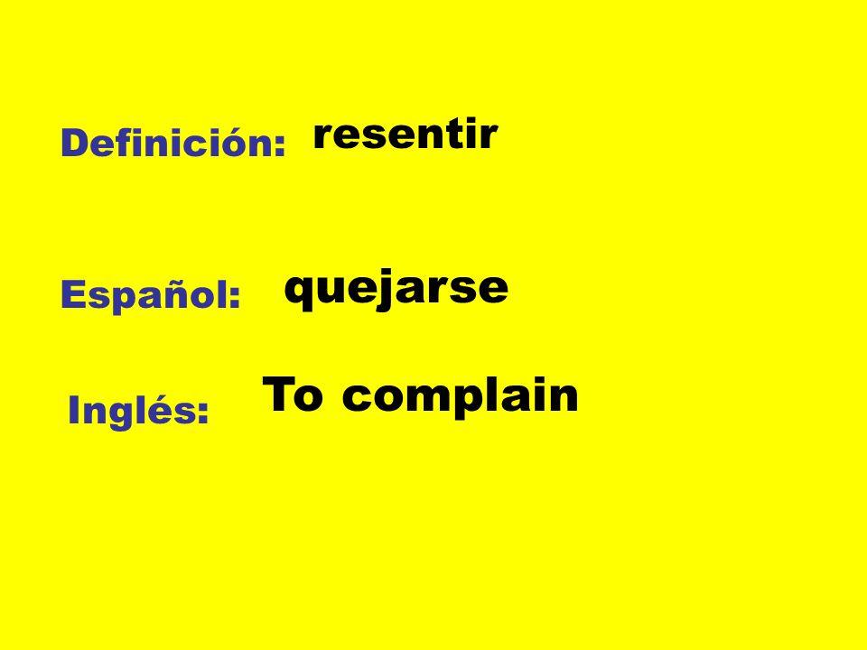 resentir Definición: quejarse Español: To complain Inglés: