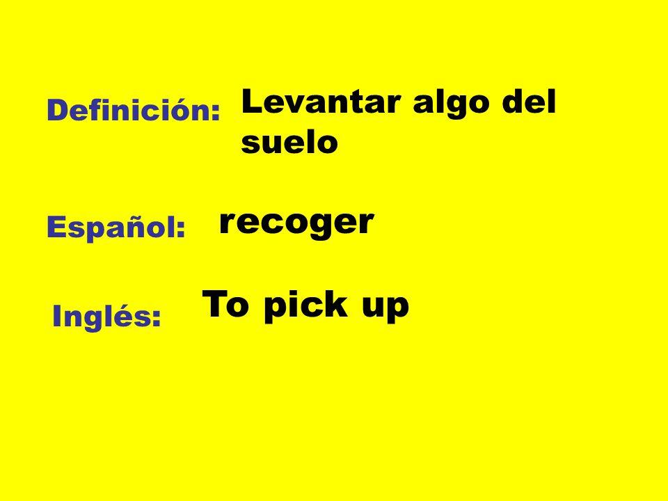 recoger To pick up Levantar algo del suelo Definición: Español: