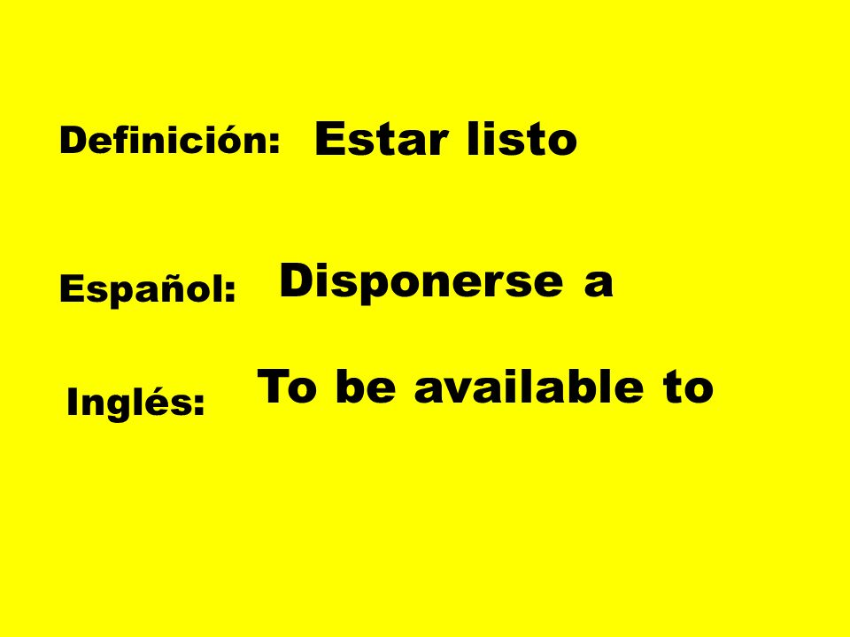 Estar listo Disponerse a To be available to Definición: Español: