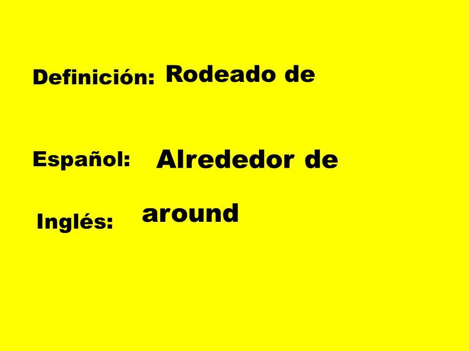 Rodeado de Definición: Alrededor de Español: around Inglés: