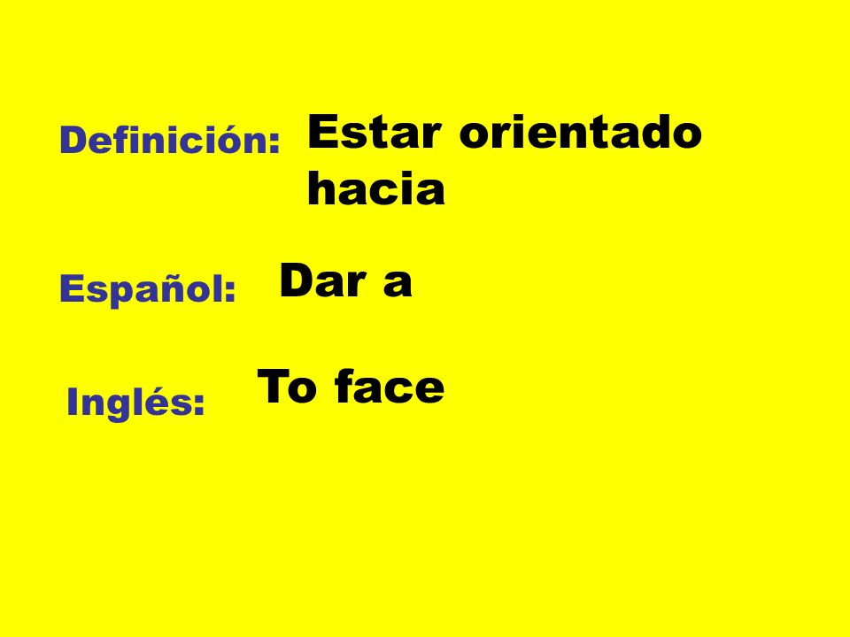 Estar orientado hacia Definición: Dar a Español: To face Inglés: