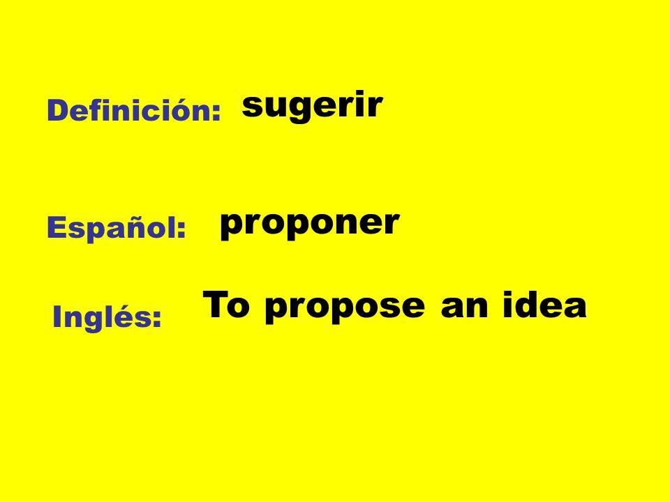 sugerir Definición: proponer Español: To propose an idea Inglés: