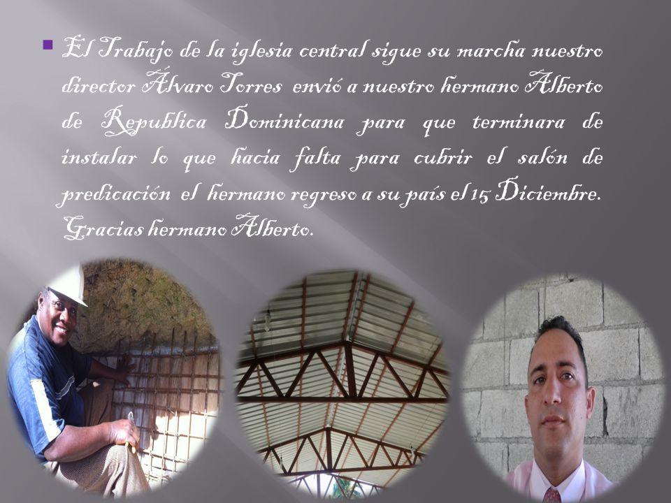 El Trabajo de la iglesia central sigue su marcha nuestro director Álvaro Torres envió a nuestro hermano Alberto de Republica Dominicana para que terminara de instalar lo que hacia falta para cubrir el salón de predicación el hermano regreso a su país el 15 Diciembre.