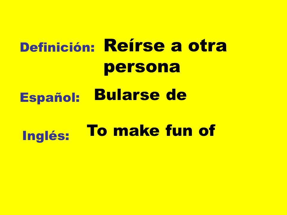 Reírse a otra persona Bularse de To make fun of Definición: Español: