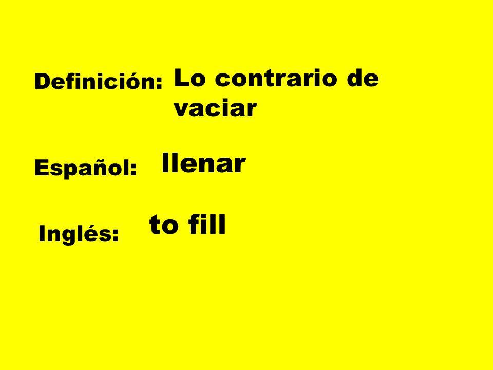 Lo contrario de vaciar Definición: llenar Español: to fill Inglés: