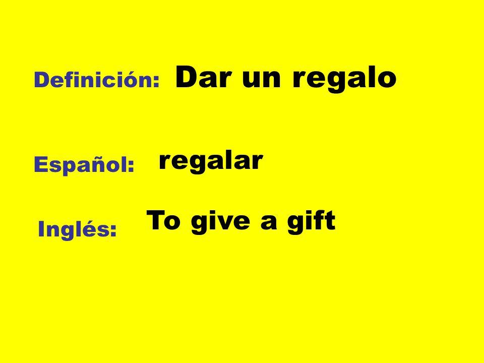 Dar un regalo Definición: regalar Español: To give a gift Inglés: