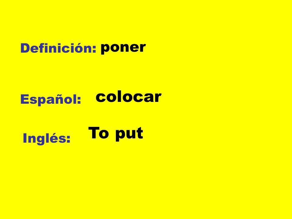 poner Definición: colocar Español: To put Inglés: