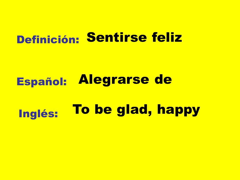 Sentirse feliz Alegrarse de To be glad, happy Definición: Español: