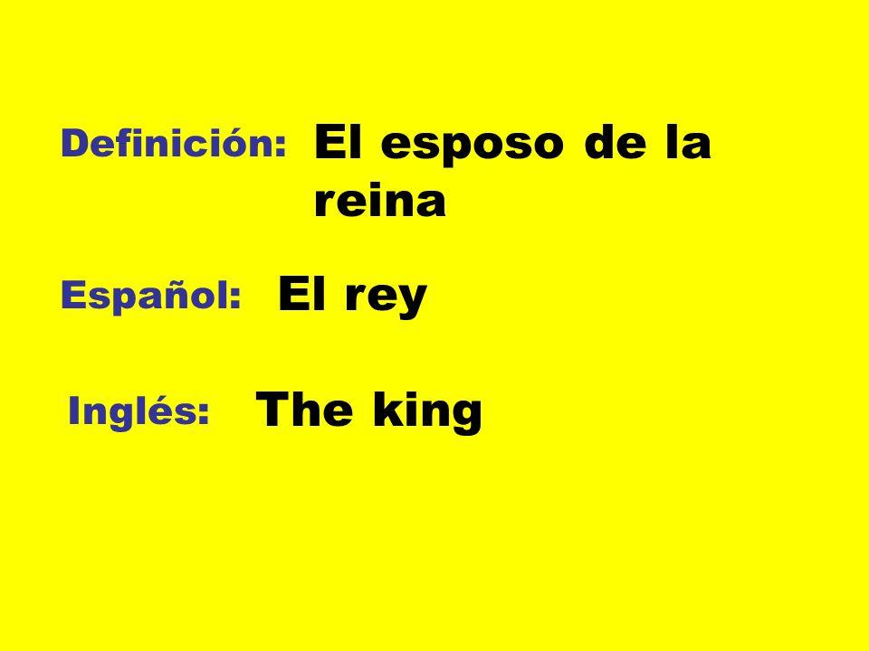 El esposo de la reina Definición: El rey Español: The king Inglés: