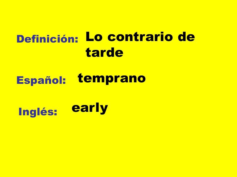 Lo contrario de tarde Definición: temprano Español: early Inglés: