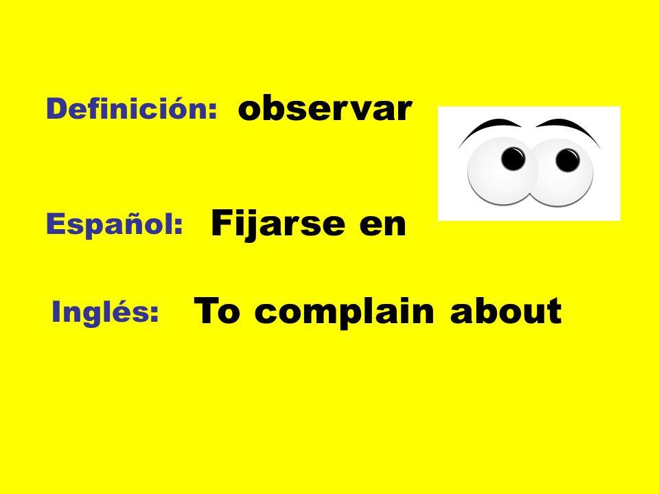 observar Definición: Fijarse en Español: To complain about Inglés: