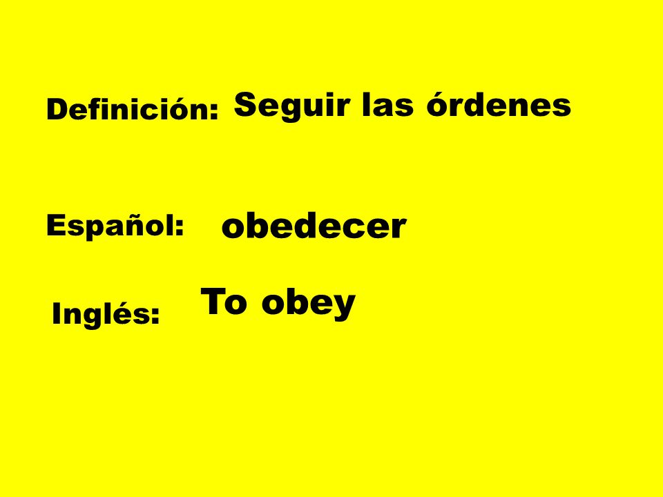 Seguir las órdenes Definición: obedecer Español: To obey Inglés: