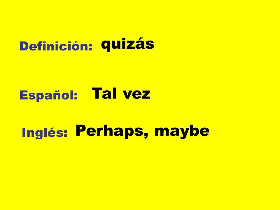 quizás Definición: Tal vez Español: Perhaps, maybe Inglés: