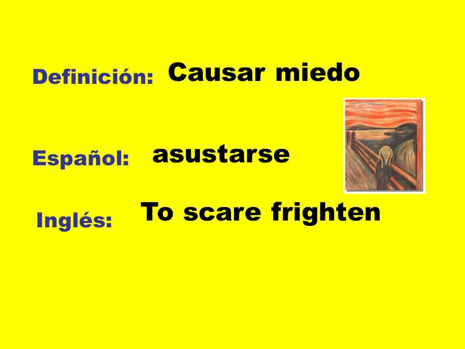 Causar miedo Definición: asustarse Español: To scare frighten Inglés: