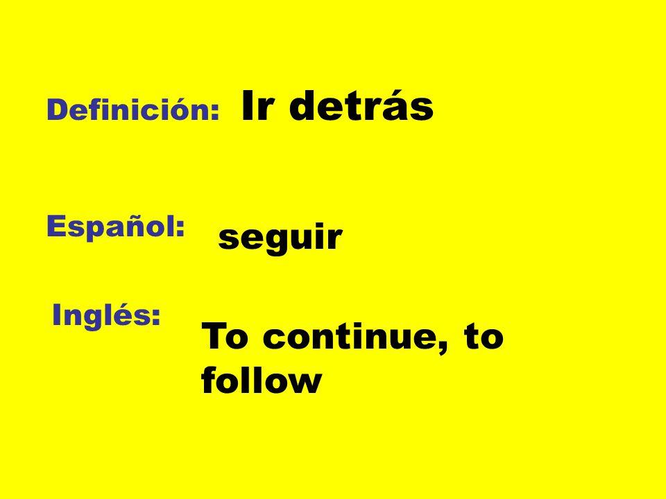 Ir detrás Definición: Español: seguir Inglés: To continue, to follow