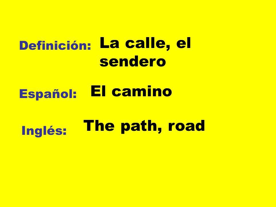 La calle, el sendero El camino The path, road Definición: Español: