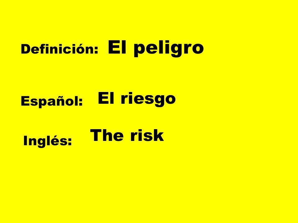El peligro Definición: El riesgo Español: The risk Inglés:
