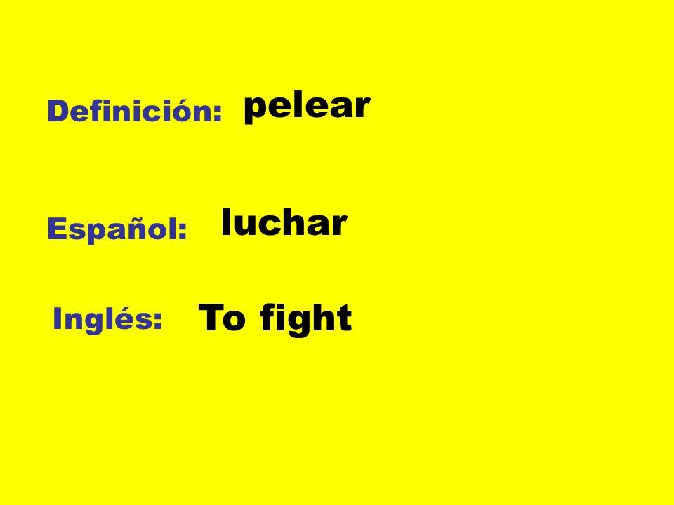 pelear Definición: luchar Español: To fight Inglés: