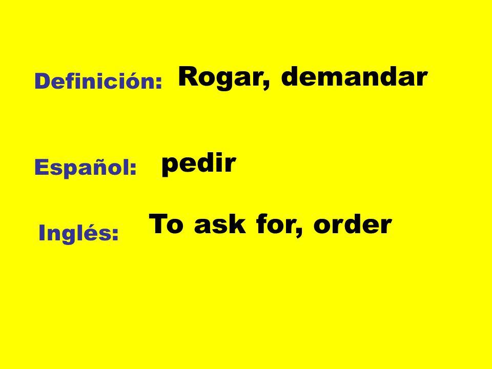 Rogar, demandar Definición: pedir Español: To ask for, order Inglés: