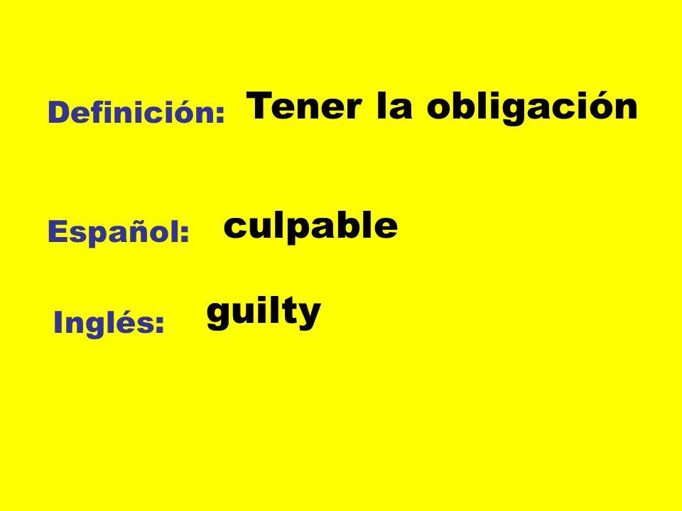 Tener la obligación Definición: culpable Español: guilty Inglés: